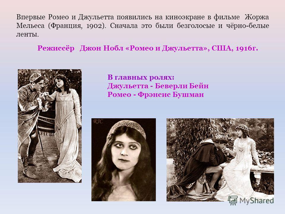 Впервые Ромео и Джульетта появились на киноэкране в фильме Жоржа Мельеса (Франция, 1902). Сначала это были безголосые и чёрно-белые ленты. Режиссёр Джон Нобл «Ромео и Джульетта», США, 1916г. В главных ролях: Джульетта - Беверли Бейн Ромео - Фрэнсис Б