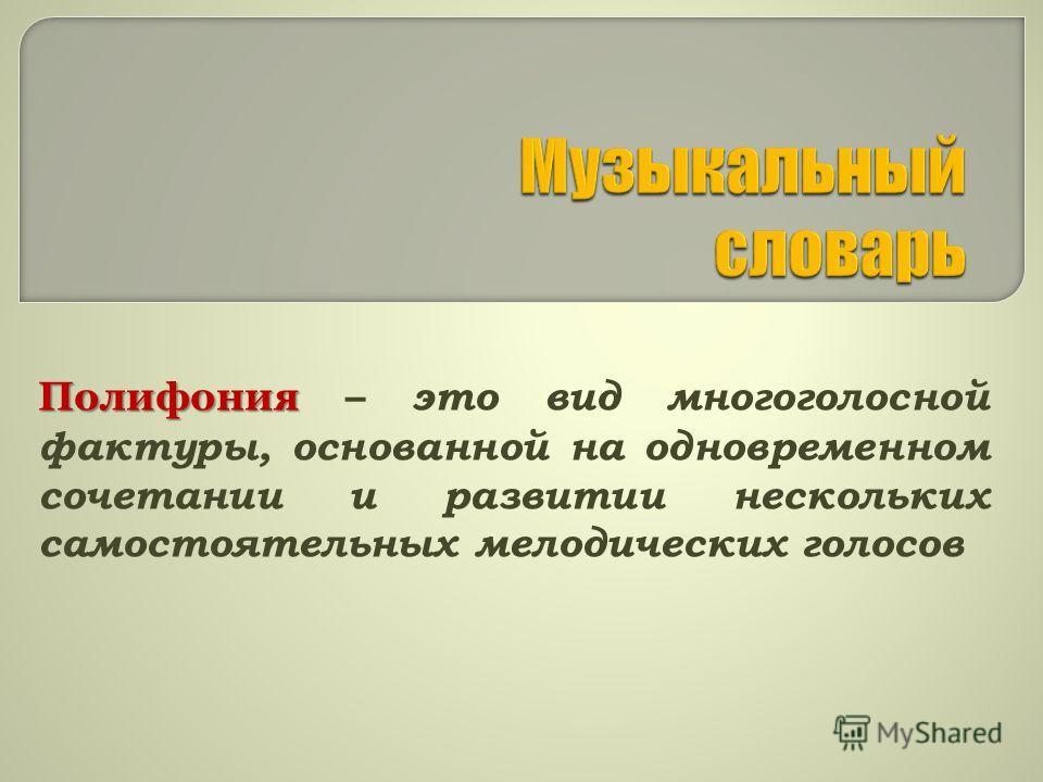 Полифония Полифония – это вид многоголосной фактуры, основанной на одновременном сочетании и развитии нескольких самостоятельных мелодических голосов
