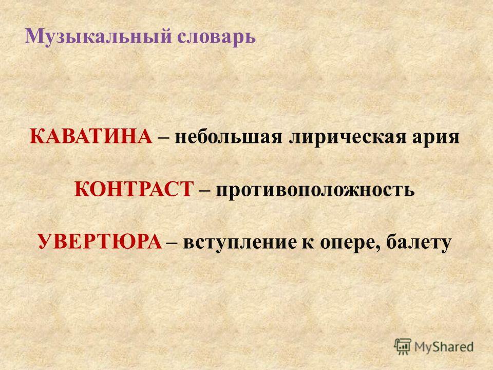 Музыкальный словарь КАВАТИНА – небольшая лирическая ария КОНТРАСТ – противоположность УВЕРТЮРА – вступление к опере, балету