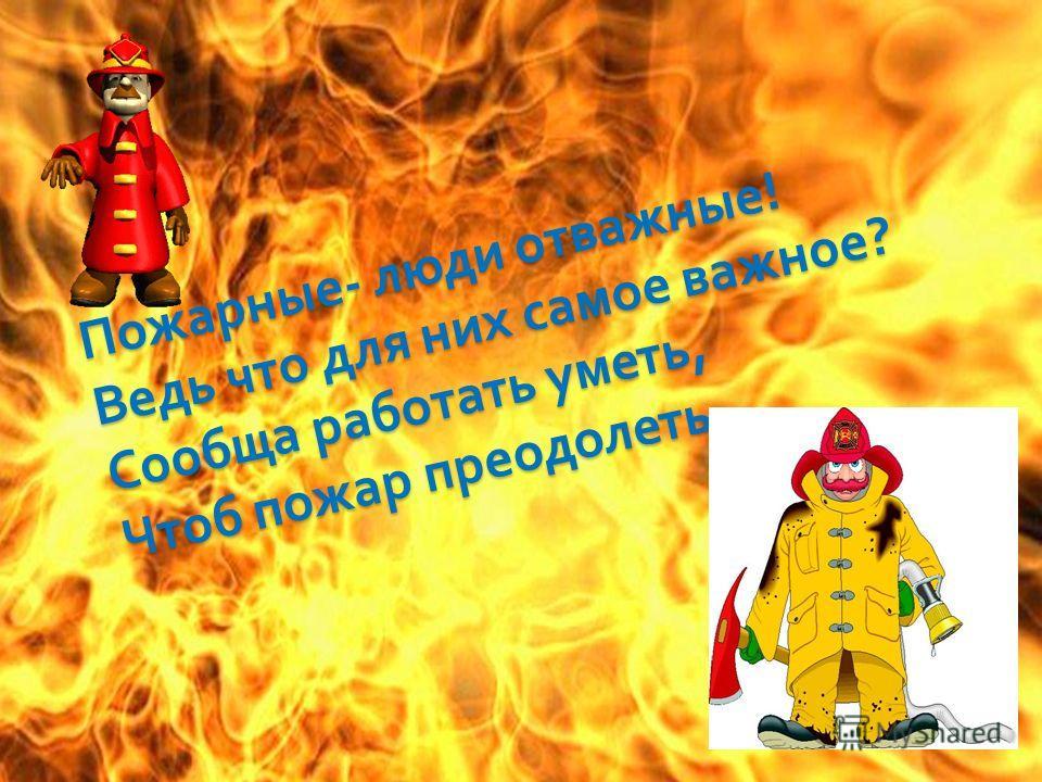 Пожарные - люди отважные ! Ведь что для них самое важное ? Сообща работать уметь, Чтоб пожар преодолеть.