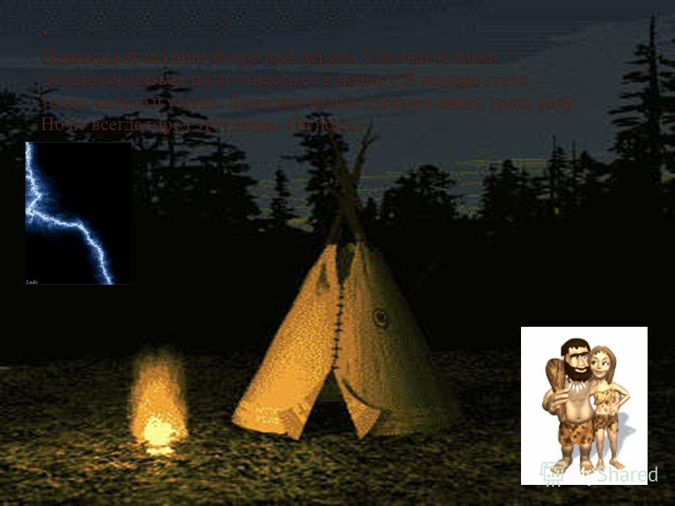 . Однажды от молнии загорелось дерево. Смелый человек догадался взять ветку и отнести её в пещеру. В пещере стало тепло, светло и уютно. Люди научились готовить пищу, греть воду. Но не всегда горел этот огонь. Он погас.