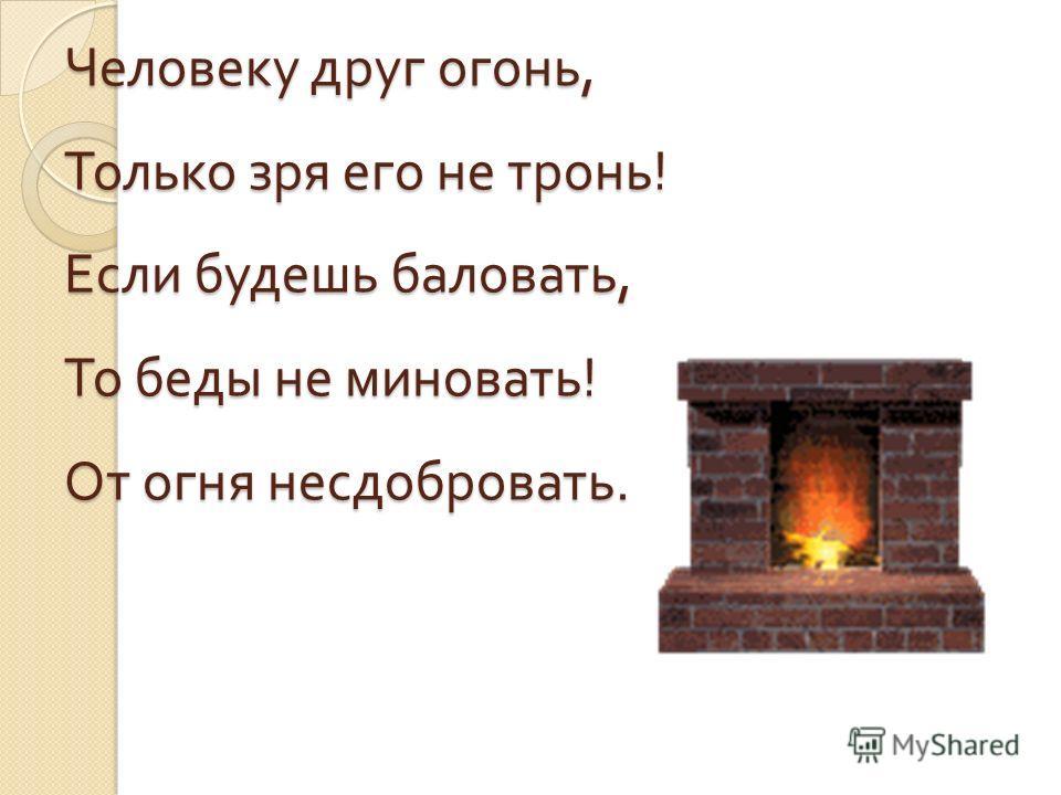 Человеку друг огонь, Только зря его не тронь ! Если будешь баловать, То беды не миновать ! От огня несдобровать.