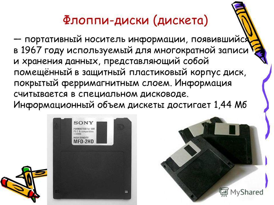 Флоппи-диски (дискета) портативный носитель информации, появившийся в 1967 году используемый для многократной записи и хранения данных, представляющий собой помещённый в защитный пластиковый корпус диск, покрытый ферримагнитным слоем. Информация счит
