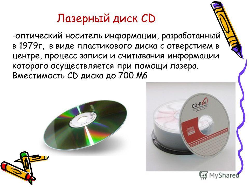 Лазерный диск СD -оптический носитель информации, разработанный в 1979г, в виде пластикового диска с отверстием в центре, процесс записи и считывания информации которого осуществляется при помощи лазера. Вместимость CD диска до 700 Мб