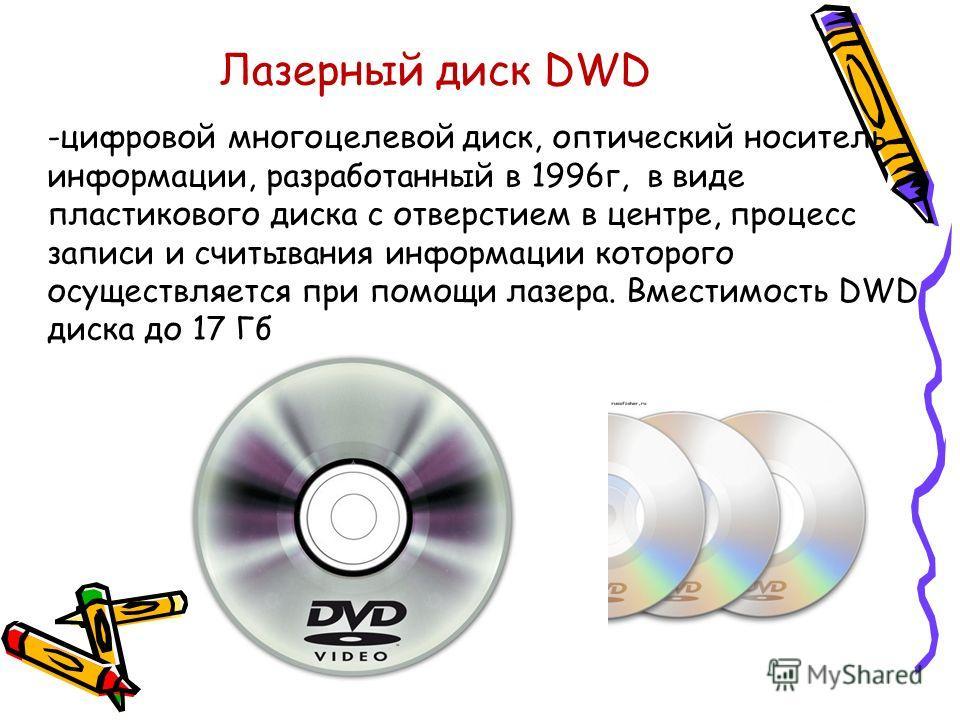 Лазерный диск DWD -цифровой многоцелевой диск, оптический носитель информации, разработанный в 1996г, в виде пластикового диска с отверстием в центре, процесс записи и считывания информации которого осуществляется при помощи лазера. Вместимость DWD д