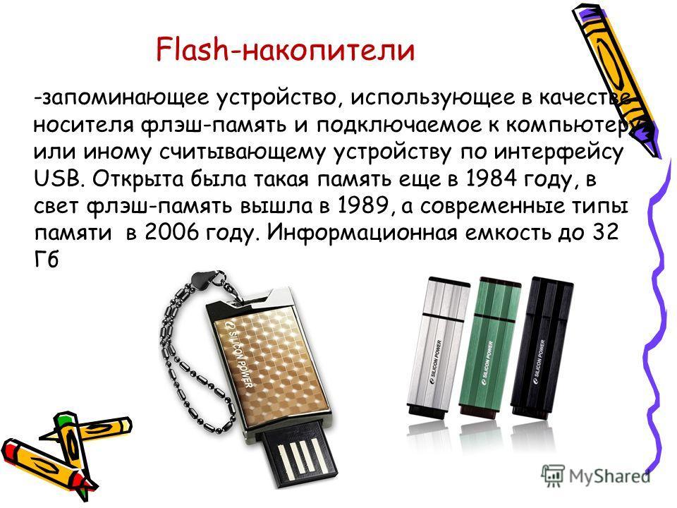 Flash-накопители -запоминающее устройство, использующее в качестве носителя флэш-память и подключаемое к компьютеру или иному считывающему устройству по интерфейсу USB. Открыта была такая память еще в 1984 году, в свет флэш-память вышла в 1989, а сов