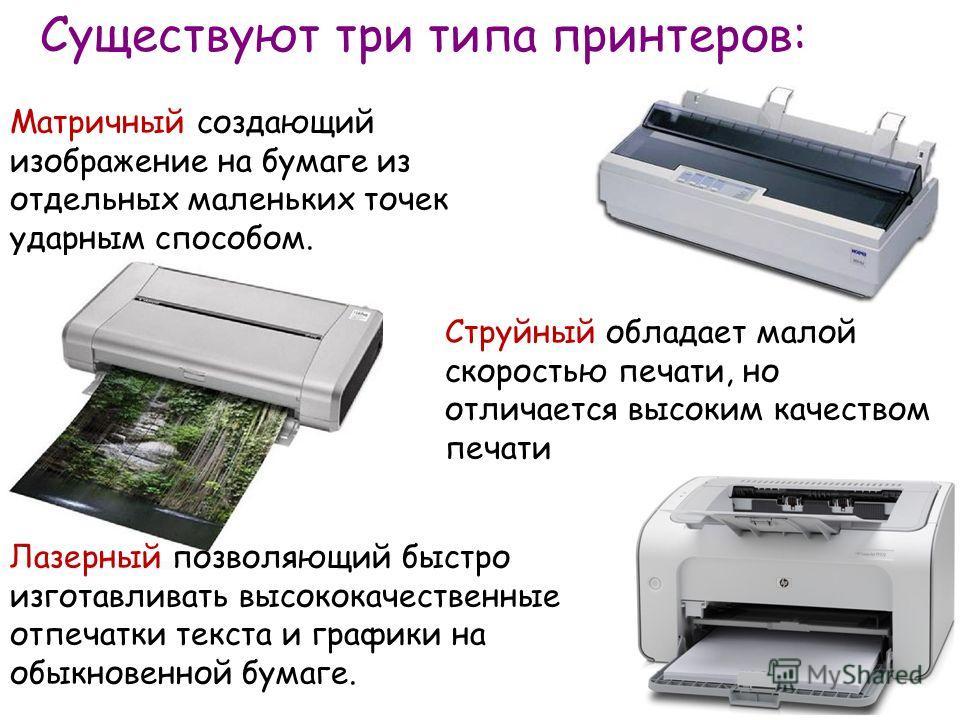 Существуют три типа принтеров: Матричный создающий изображение на бумаге из отдельных маленьких точек ударным способом. Струйный обладает малой скоростью печати, но отличается высоким качеством печати Лазерный позволяющий быстро изготавливать высокок