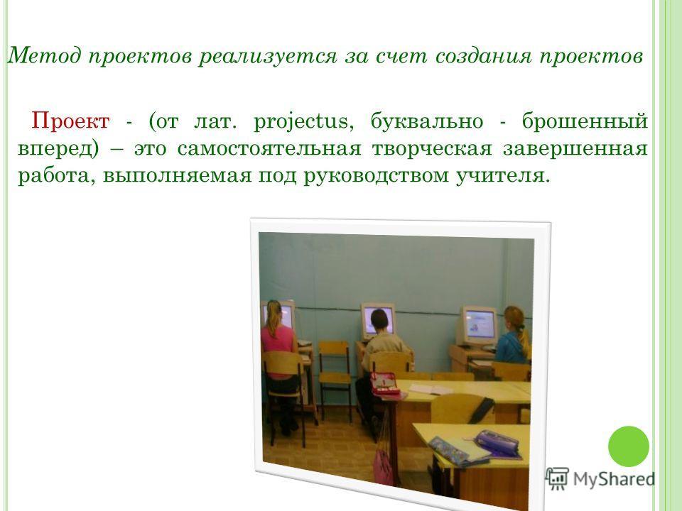 Метод проектов реализуется за счет создания проектов Проект - (от лат. рrojectus, буквально - брошенный вперед) – это самостоятельная творческая завершенная работа, выполняемая под руководством учителя.