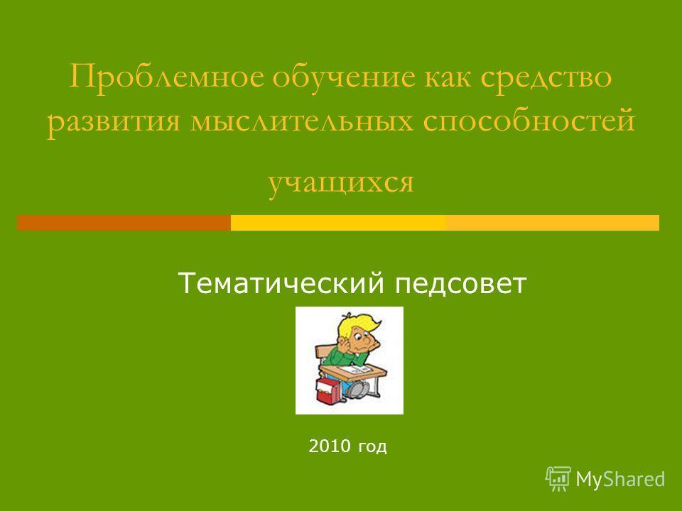 Проблемное обучение как средство развития мыслительных способностей учащихся Тематический педсовет 2010 год