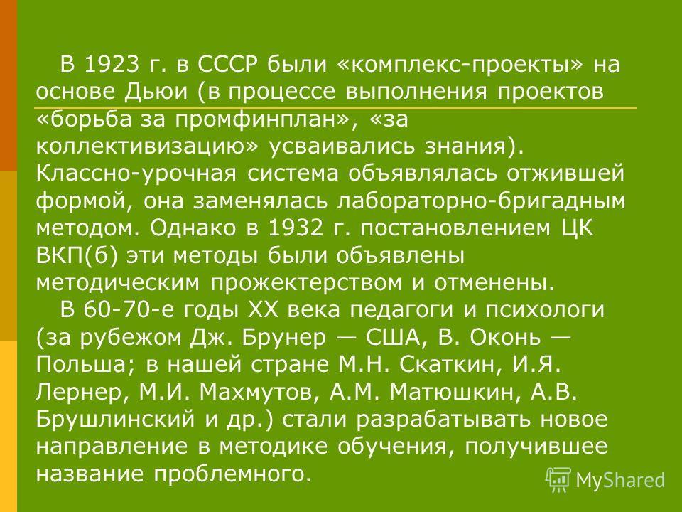 В 1923 г. в СССР были «комплекс-проекты» на основе Дьюи (в процессе выполнения проектов «борьба за промфинплан», «за коллективизацию» усваивались знания). Классно-урочная система объявлялась отжившей формой, она заменялась лабораторно-бригадным метод