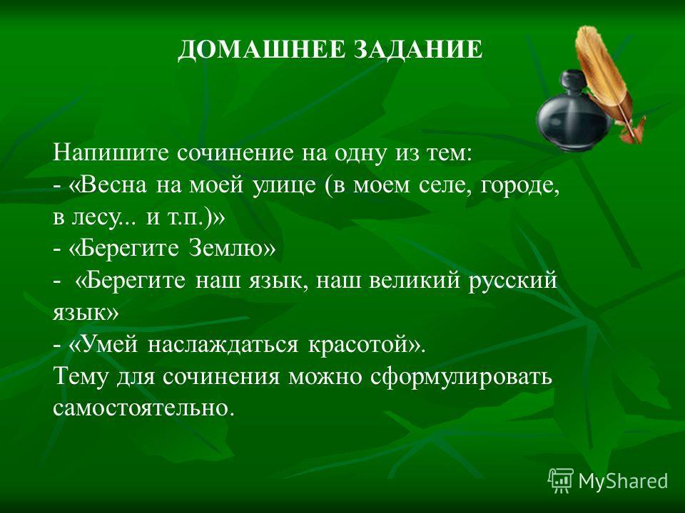 ДОМАШНЕЕ ЗАДАНИЕ Напишите сочинение на одну из тем: - «Весна на моей улице (в моем селе, городе, в лесу... и т.п.)» - «Берегите Землю» - «Берегите наш язык, наш великий русский язык» - «Умей наслаждаться красотой». Тему для сочинения можно сформулиро