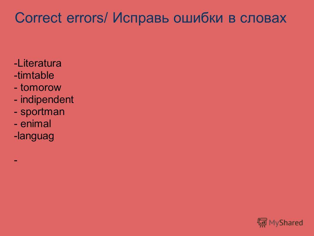 Correct errors/ Исправь ошибки в словах -Literatura -timtable - tomorow - indipendent - sportman - enimal -languag -