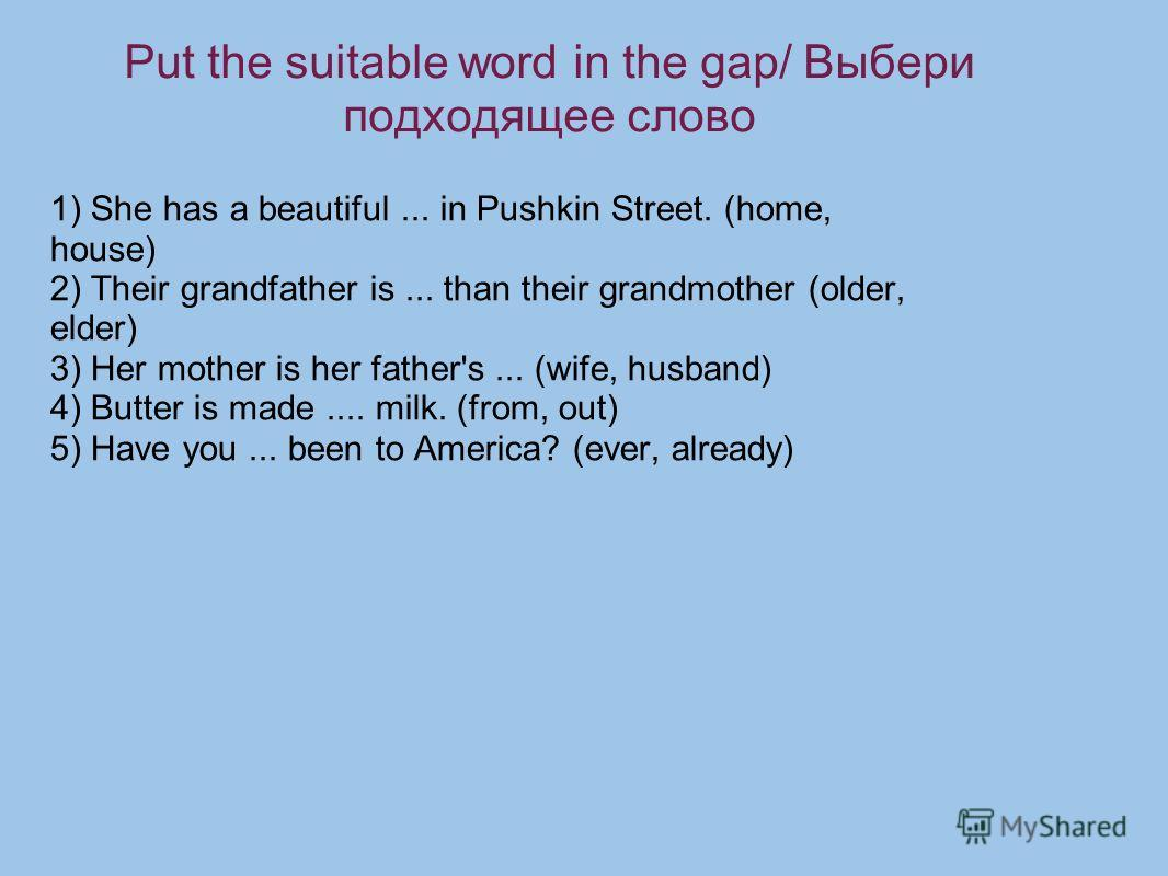 Put the suitable word in the gap/ Выбери подходящее слово 1) She has a beautiful... in Pushkin Street. (home, house) 2) Their grandfather is... than their grandmother (older, elder) 3) Her mother is her father's... (wife, husband) 4) Butter is made..