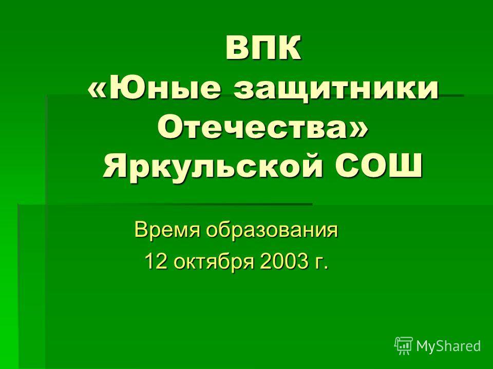 ВПК «Юные защитники Отечества» Яркульской СОШ Время образования 12 октября 2003 г.