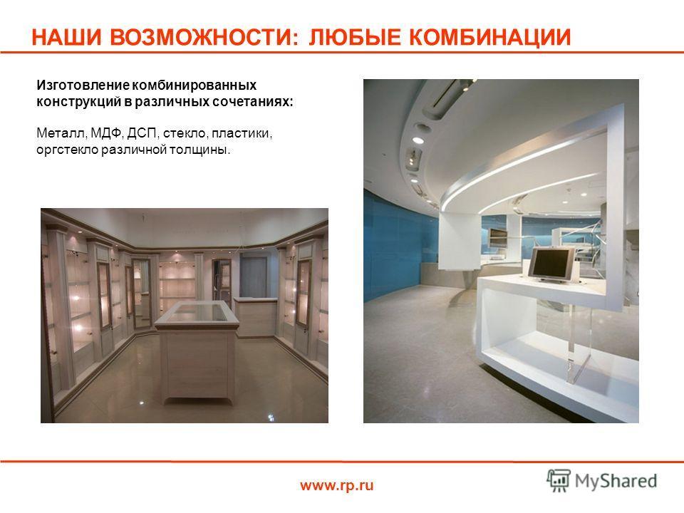 Изготовление комбинированных конструкций в различных сочетаниях: Металл, МДФ, ДСП, стекло, пластики, оргстекло различной толщины. НАШИ ВОЗМОЖНОСТИ: ЛЮБЫЕ КОМБИНАЦИИ www.rp.ru