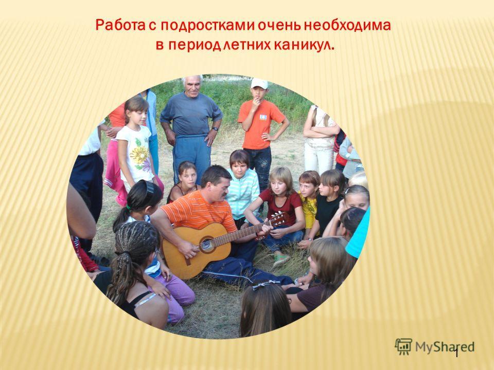 Работа с подростками очень необходима в период летних каникул. 1