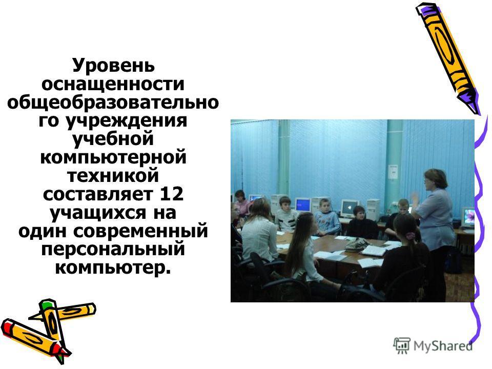 Уровень оснащенности общеобразовательно го учреждения учебной компьютерной техникой составляет 12 учащихся на один современный персональный компьютер.