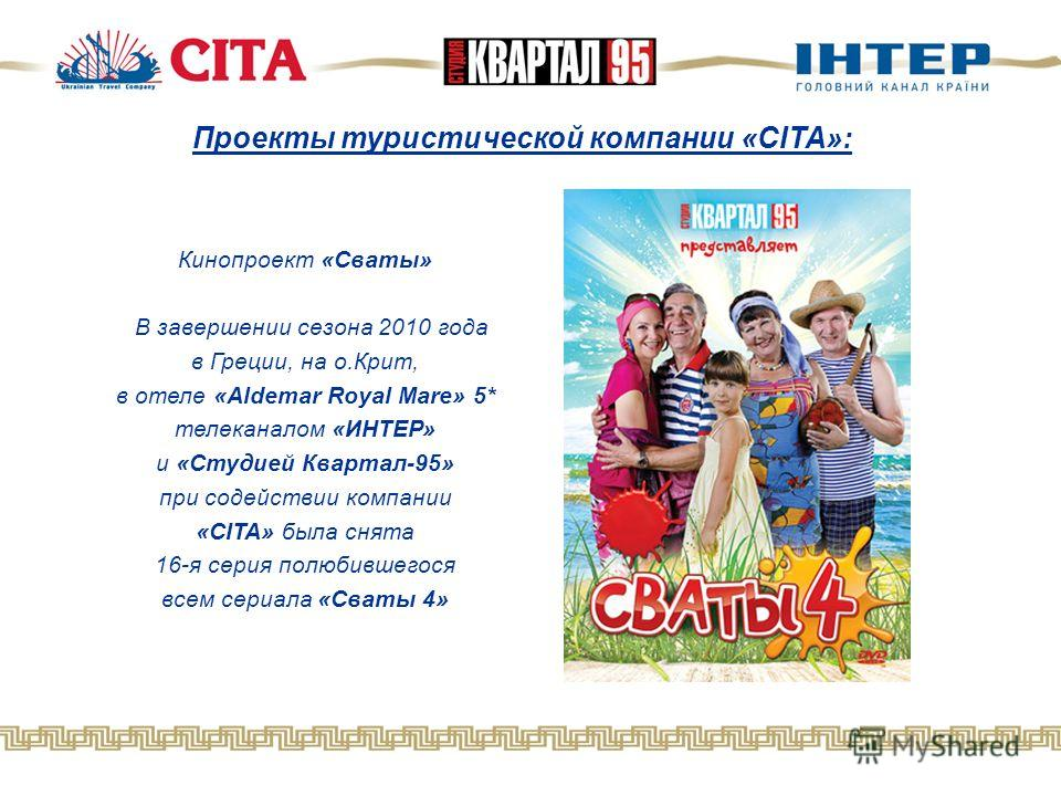 Проекты туристической компании «CITA»: Кинопроект «Сваты» В завершении сезона 2010 года в Греции, на о.Крит, в отеле «Aldemar Royal Mare» 5* телеканалом «ИНТЕР» и «Студией Квартал-95» при содействии компании «CITA» была снята 16-я серия полюбившегося