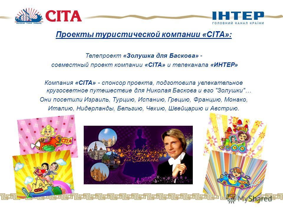 Проекты туристической компании «CITA»: Телепроект «Золушка для Баскова» - совместный проект компании «CITA» и телеканала «ИНТЕР» Компания «СITA» - спонсор проекта, подготовила увлекательное кругосветное путешествие для Николая Баскова и его
