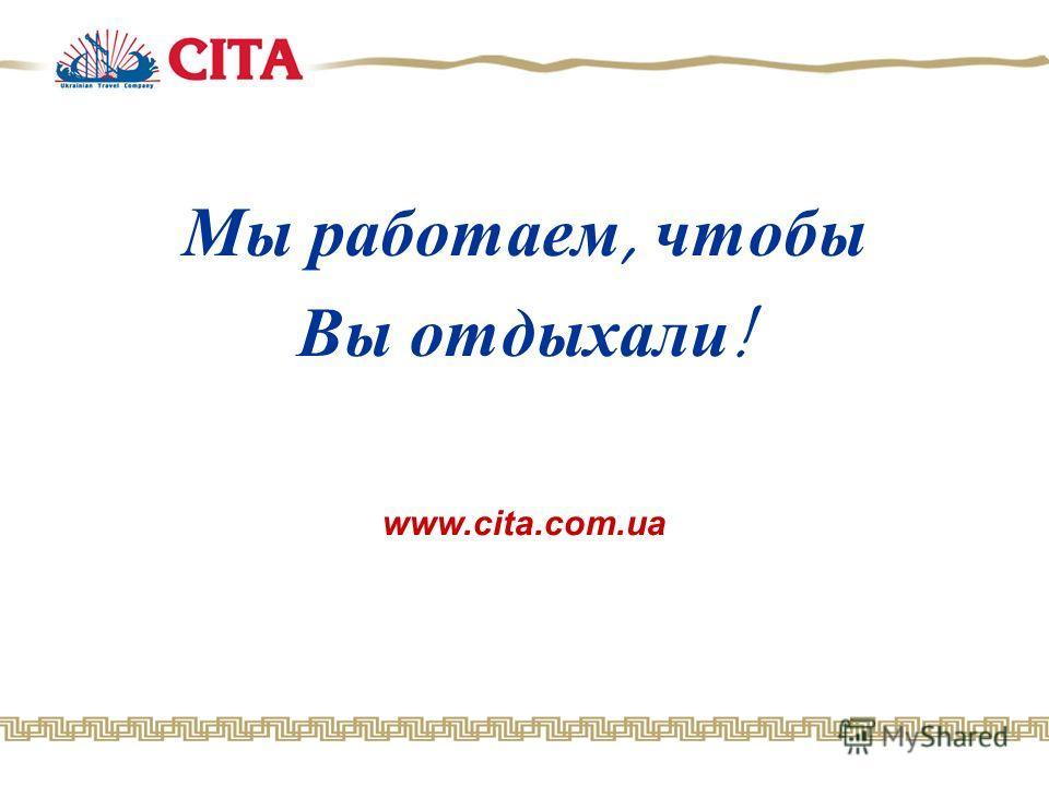 Мы работаем, чтобы Вы отдыхали! www.cita.com.ua