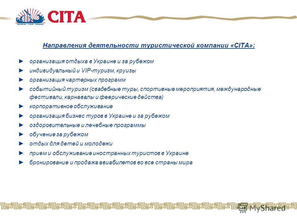 Направления деятельности туристической компании «CITA»: организация отдыха в Украине и за рубежом индивидуальный и VIP-туризм, круизы организация чартерных программ событийный туризм (свадебные туры, спортивные мероприятия, международные фестивали, к