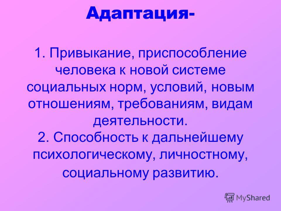 Адаптация- 1. Привыкание, приспособление человека к новой системе социальных норм, условий, новым отношениям, требованиям, видам деятельности. 2. Способность к дальнейшему психологическому, личностному, социальному развитию.