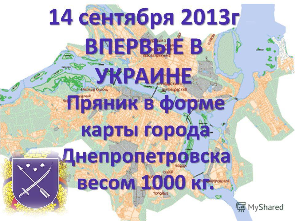 14 сентября 2013г ВПЕРВЫЕ В УКРАИНЕ Пряник в форме карты города Днепропетровска весом 1000 кг.