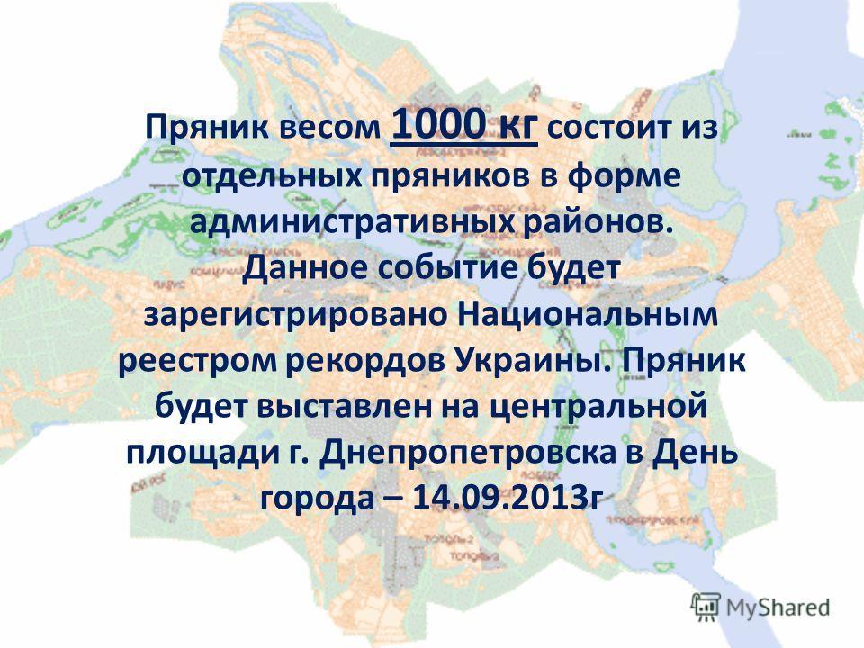 Пряник весом 1000 кг состоит из отдельных пряников в форме административных районов. Данное событие будет зарегистрировано Национальным реестром рекордов Украины. Пряник будет выставлен на центральной площади г. Днепропетровска в День города – 14.09.
