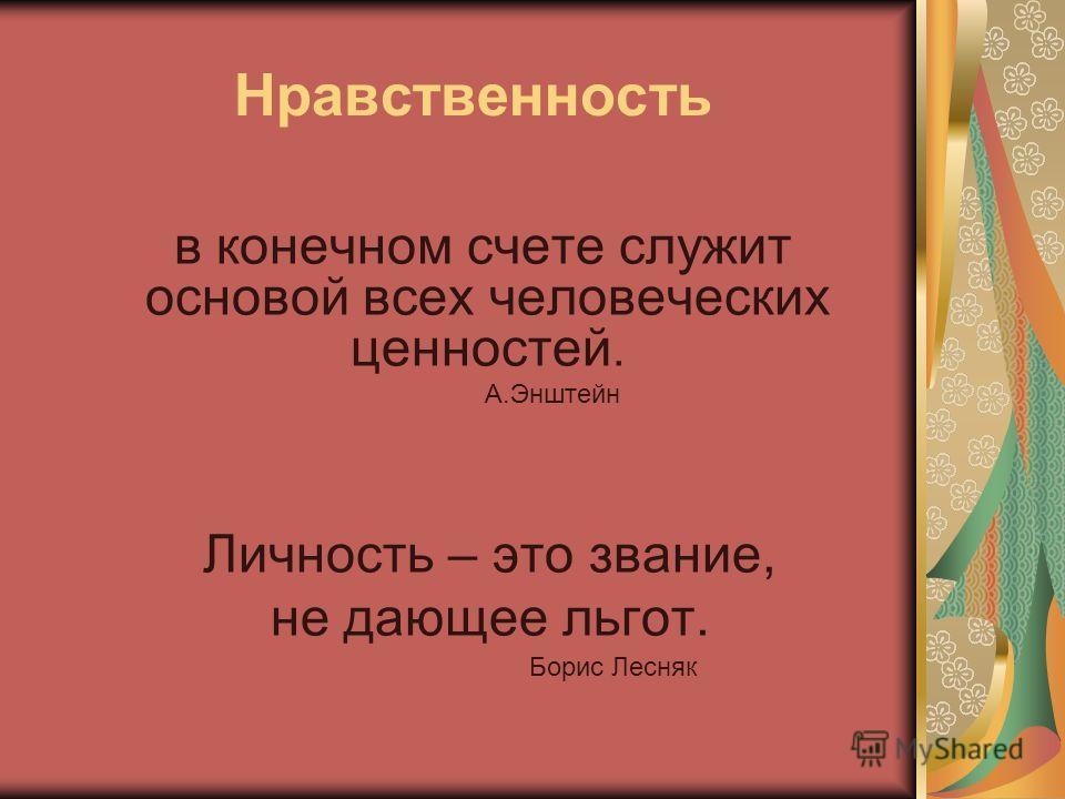 Нравственность в конечном счете служит основой всех человеческих ценностей. А.Энштейн Личность – это звание, не дающее льгот. Борис Лесняк