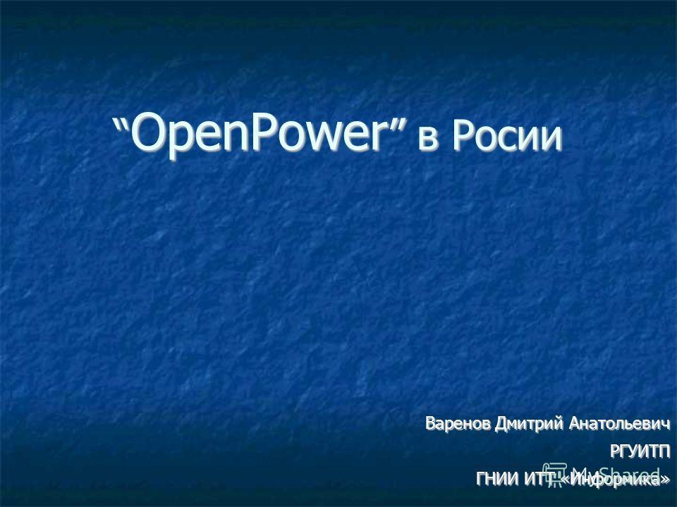 OpenPower в Росии OpenPower в Росии Варенов Дмитрий Анатольевич РГУИТП ГНИИ ИТТ «Информика»
