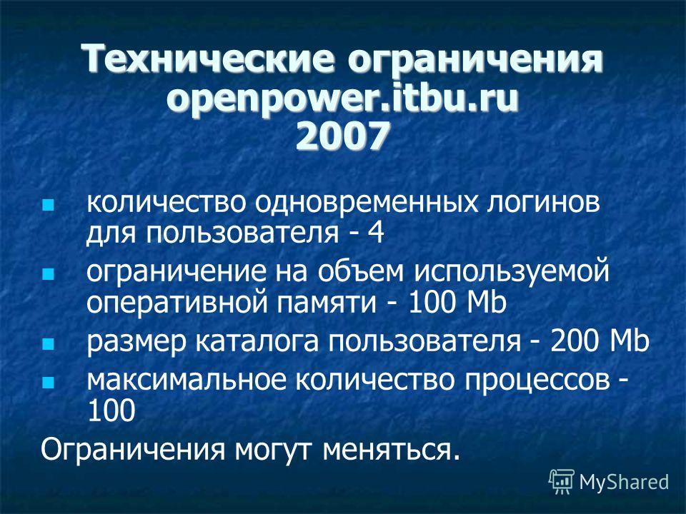 Технические ограничения openpower.itbu.ru 2007 количество одновременных логинов для пользователя - 4 ограничение на объем используемой оперативной памяти - 100 Mb размер каталога пользователя - 200 Mb максимальное количество процессов - 100 Ограничен