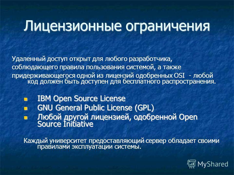 Лицензионные ограничения Удаленный доступ открыт для любого разработчика, соблюдающего правила пользования системой, а также придерживающегося одной из лицензий одобренных OSI - любой код должен быть доступен для бесплатного распространения. IBM Open