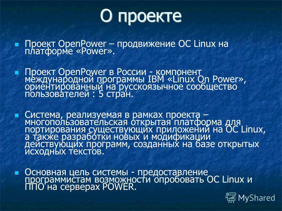 О проекте Проект OpenPower – продвижение ОС Linux на платформе «Power». Проект OpenPower в России - компонент международной программы IBM «Linux On Power», ориентированный на русскоязычное сообщество пользователей : 5 стран. Система, реализуемая в ра