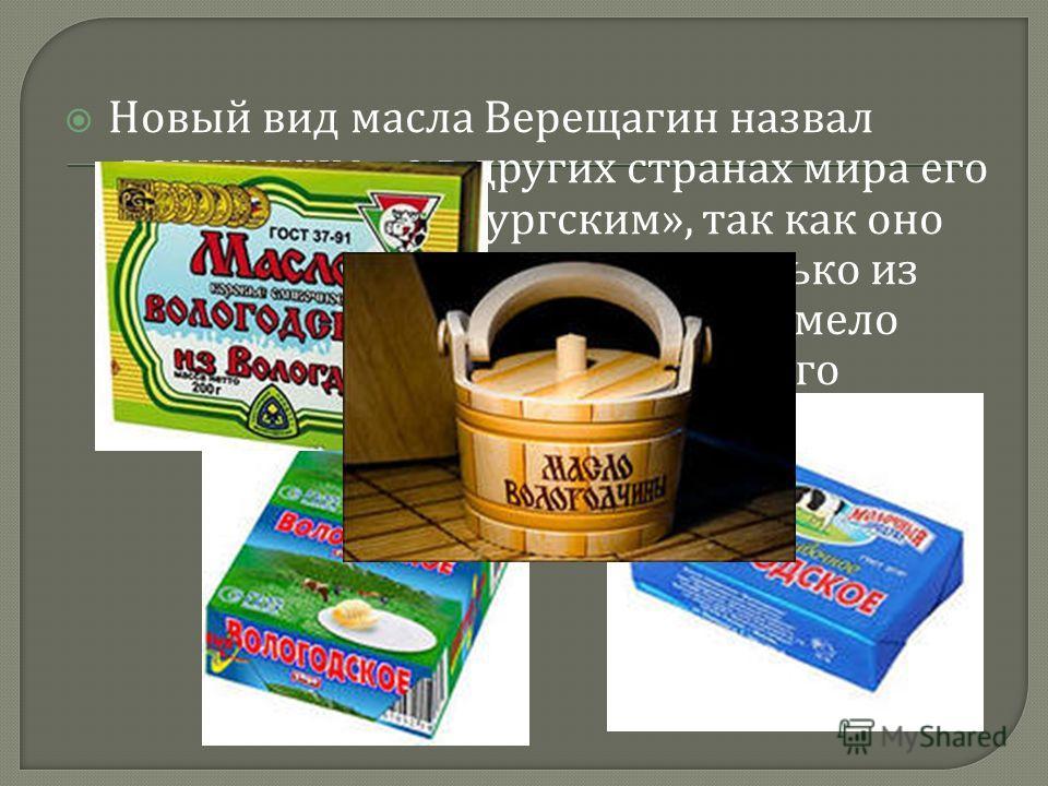 Новый вид масла Верещагин назвал « парижским », а в других странах мира его называли « петербургским », так как оно экспортировалось из России только из этого города. Но так как оно не имело никакого отношения к Парижу, его переименовали в « Вологодс