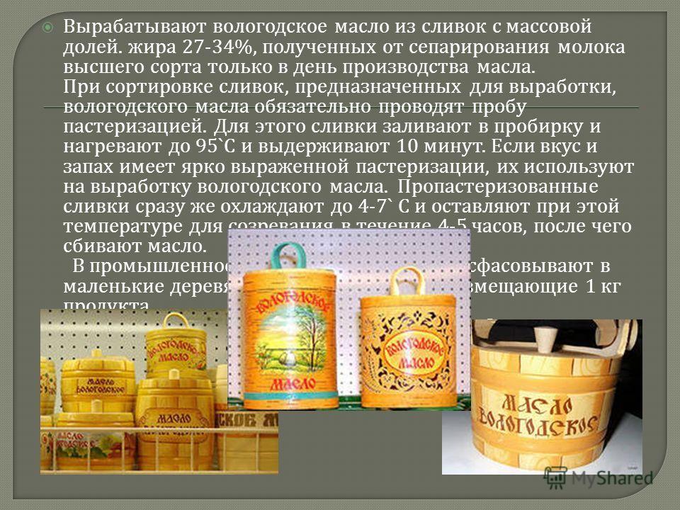 Вырабатывают вологодское масло из сливок с массовой долей. жира 27-34%, полученных от сепарирования молока высшего сорта только в день производства масла. При сортировке сливок, предназначенных для выработки, вологодского масла обязательно проводят п