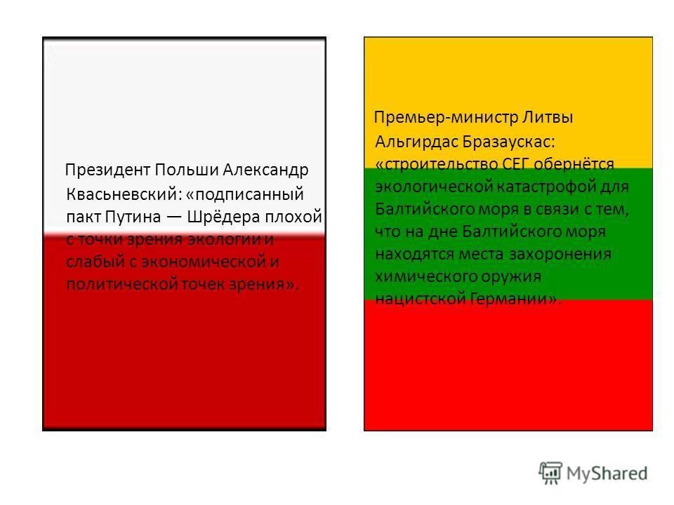 Президент Польши Александр Квасьневский: «подписанный пакт Путина Шрёдера плохой с точки зрения экологии и слабый с экономической и политической точек зрения». Премьер-министр Литвы Альгирдас Бразаускас: «строительство СЕГ обернётся экологической кат