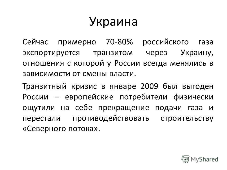 Украина Сейчас примерно 70-80% российского газа экспортируется транзитом через Украину, отношения с которой у России всегда менялись в зависимости от смены власти. Транзитный кризис в январе 2009 был выгоден России – европейские потребители физически