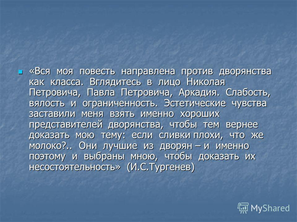 «Вся моя повесть направлена против дворянства как класса. Вглядитесь в лицо Николая Петровича, Павла Петровича, Аркадия. Слабость, вялость и ограниченность. Эстетические чувства заставили меня взять именно хороших представителей дворянства, чтобы тем