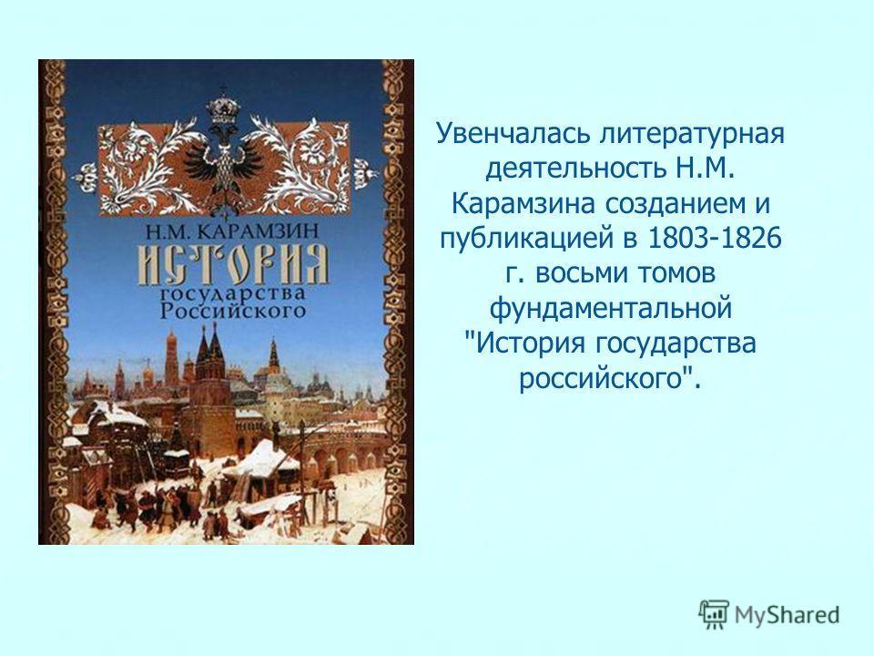 Увенчалась литературная деятельность Н.М. Карамзина созданием и публикацией в 1803-1826 г. восьми томов фундаментальной История государства российского.