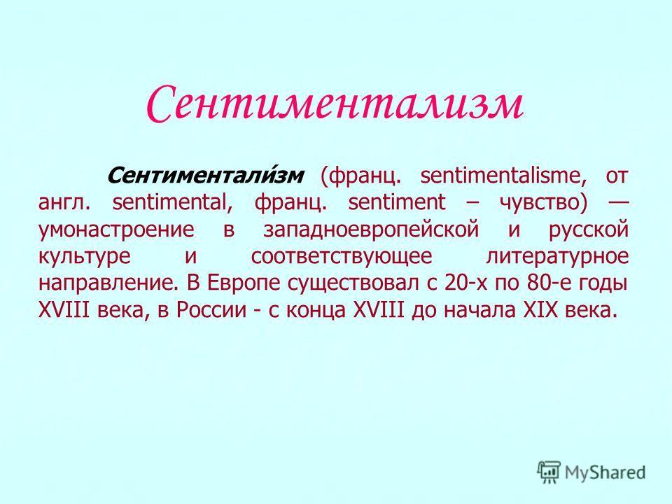 Сентиментализм Сентиментали́зм (франц. sentimentalisme, от англ. sentimental, франц. sentiment – чувство) умонастроение в западноевропейской и русской культуре и соответствующее литературное направление. В Европе существовал с 20-х по 80-е годы XVIII