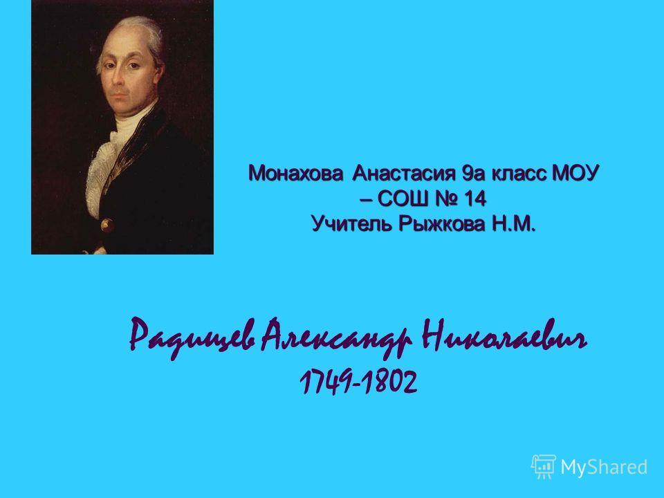 Радищев Александр Николаевич 1749-1802 Монахова Анастасия 9а класс МОУ – СОШ 14 Учитель Рыжкова Н.М.