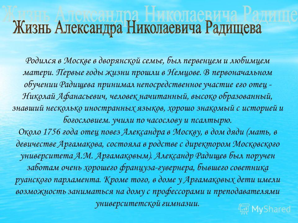 Родился в Москве в дворянской семье, был первенцем и любимцем матери. Первые годы жизни прошли в Немцове. В первоначальном обучении Радищева принимал непосредственное участие его отец - Николай Афанасьевич, человек начитанный, высоко образованный, зн