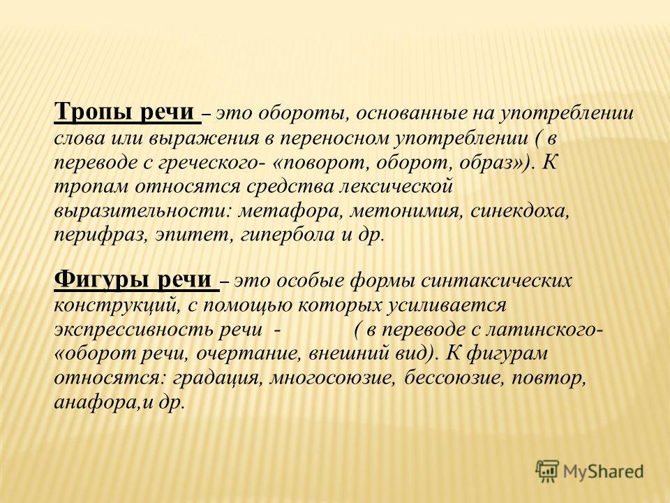Тропы речи – это обороты, основанные на употреблении слова или выражения в переносном употреблении ( в переводе с греческого- «поворот, оборот, образ»). К тропам относятся средства лексической выразительности: метафора, метонимия, синекдоха, перифраз