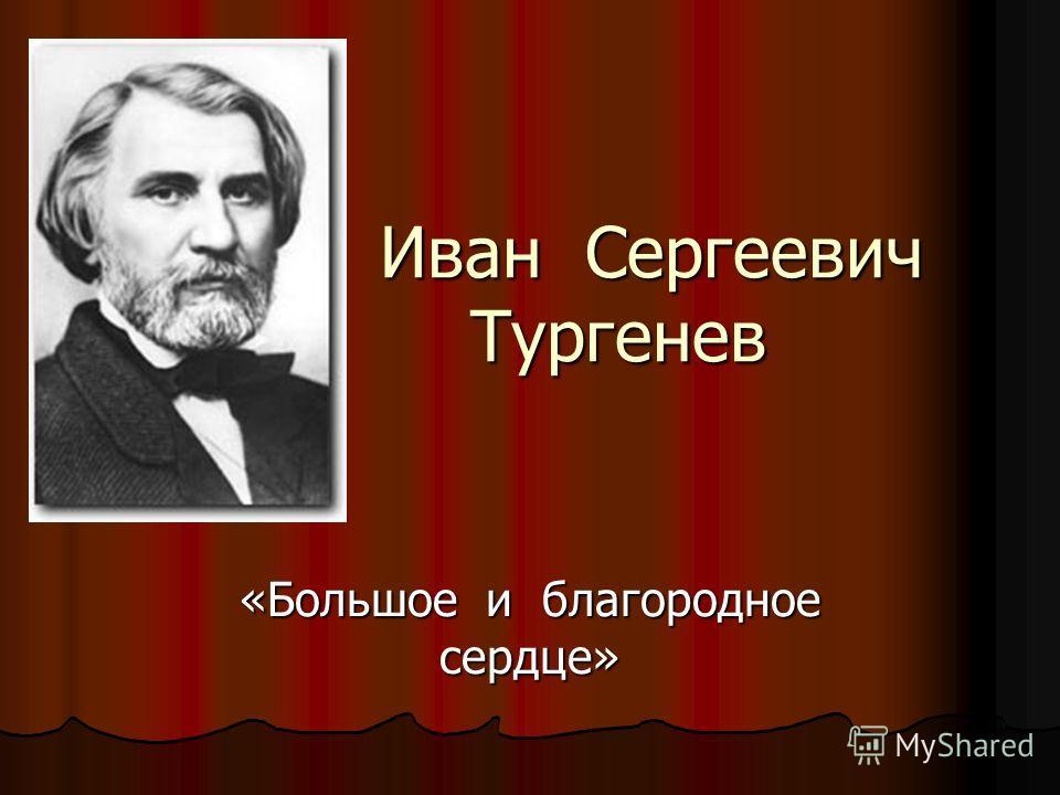 Иван Сергеевич Тургенев Иван Сергеевич Тургенев «Большое и благородное сердце»