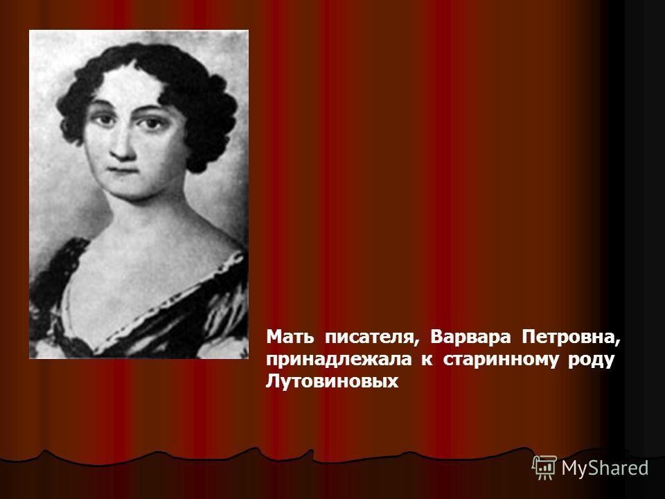 Мать писателя, Варвара Петровна, принадлежала к старинному роду Лутовиновых