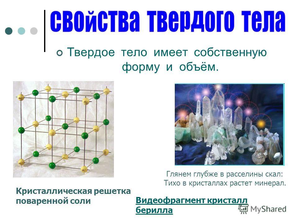 Твердое тело имеет собственную форму и объём. Кристаллическая решетка поваренной соли Видеофрагмент кристалл берилла Глянем глубже в расселины скал: Тихо в кристаллах растет минерал.