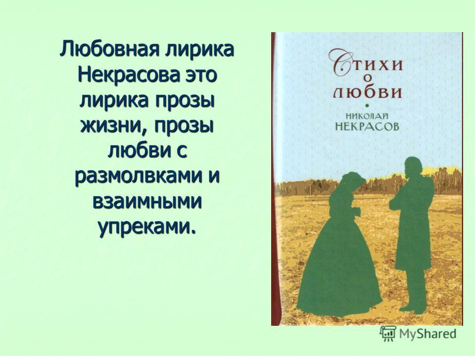 Любовная лирика Некрасова это лирика прозы жизни, прозы любви с размолвками и взаимными упреками.