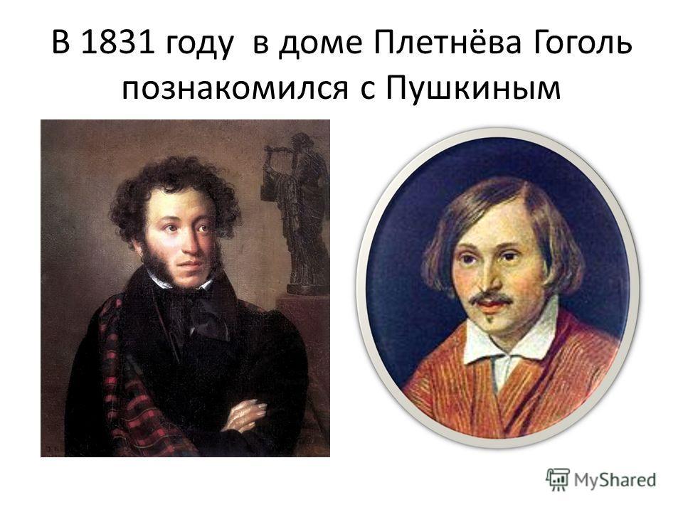 В 1831 году в доме Плетнёва Гоголь познакомился с Пушкиным