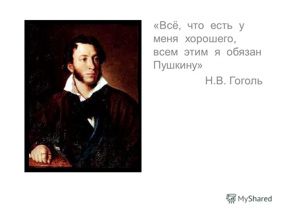 «Всё, что есть у меня хорошего, всем этим я обязан Пушкину» Н.В. Гоголь