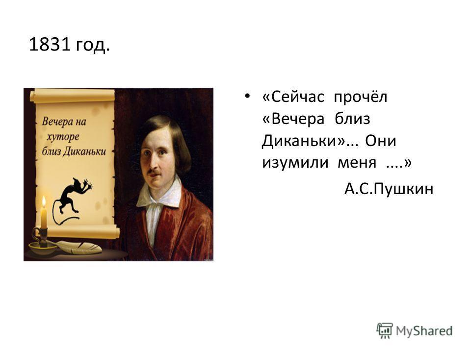 1831 год. «Сейчас прочёл «Вечера близ Диканьки»... Они изумили меня....» А.С.Пушкин